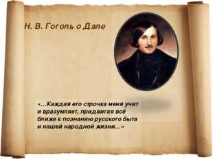 Н. В. Гоголь о Дале «…Каждая его строчка меня учит и вразумляет, придвигая вс