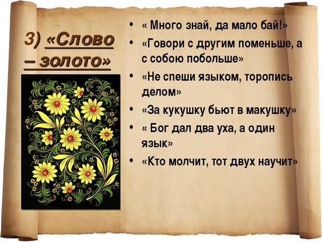 3) «Слово – золото» « Много знай, да мало бай!» «Говори с другим поменьше, а...