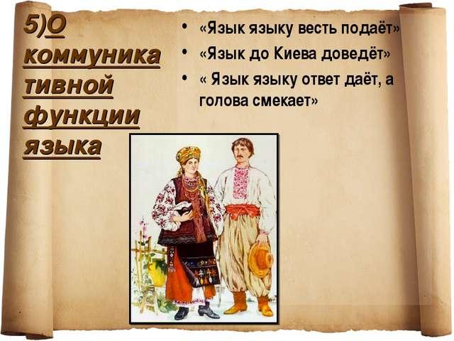5)О коммуникативной функции языка «Язык языку весть подаёт» «Язык до Киева до...