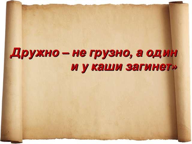 Дружно – не грузно, а один и у каши загинет»