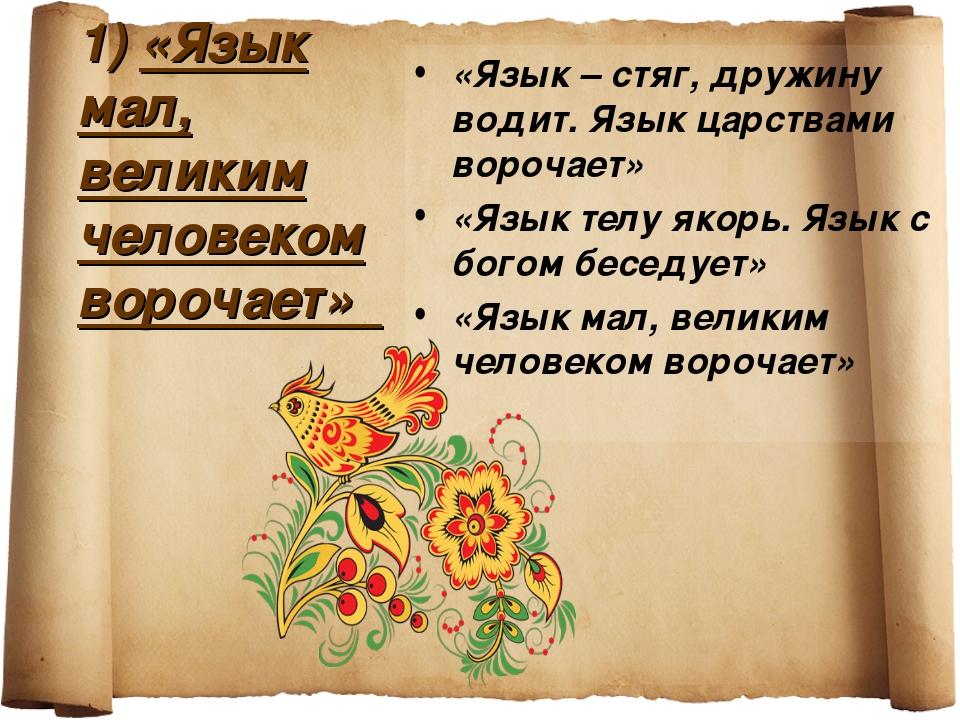 1) «Язык мал, великим человеком ворочает» «Язык – стяг, дружину водит. Язык ц...