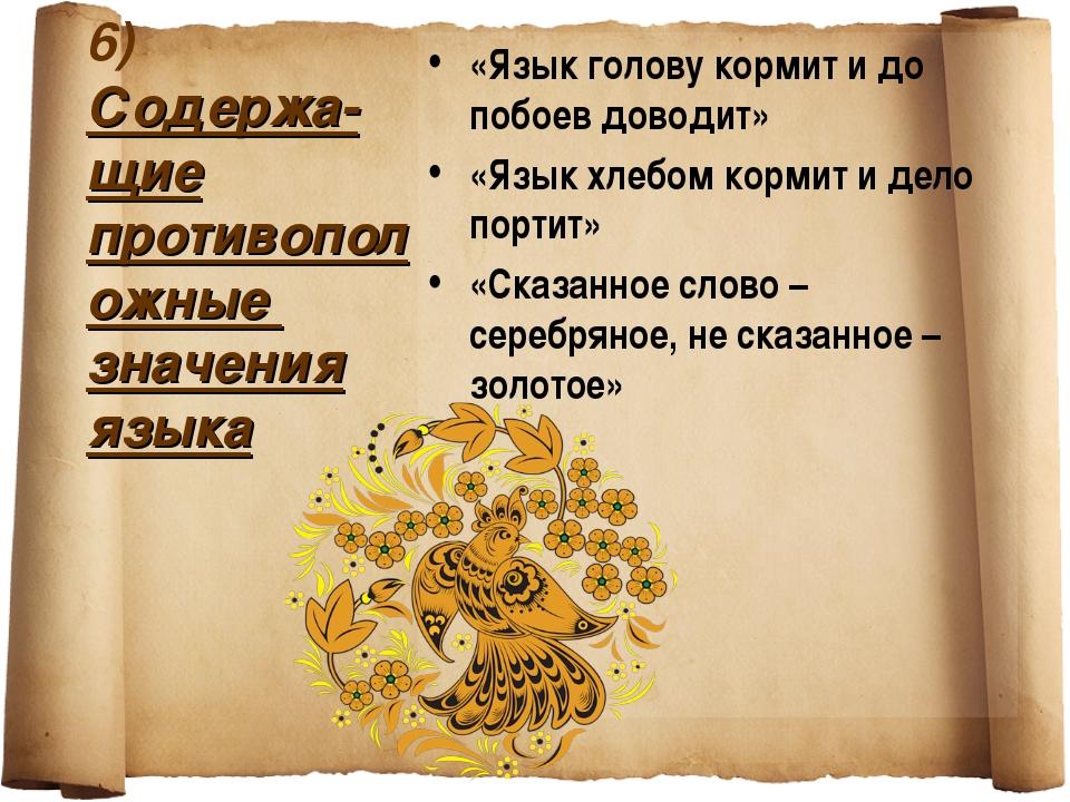 6) Содержа-щие противоположные значения языка «Язык голову кормит и до побоев...