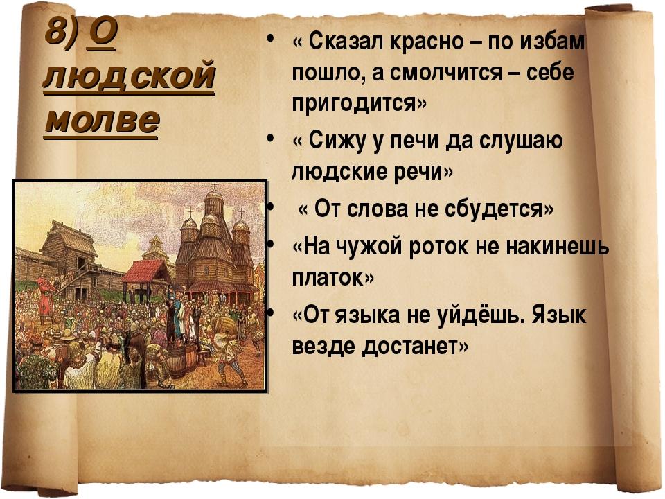 8) О людской молве « Сказал красно – по избам пошло, а смолчится – себе приго...