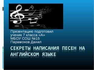 Презентацию подготовил ученик 7 класса «А» МБОУ СОШ №15 Парамонов Данил