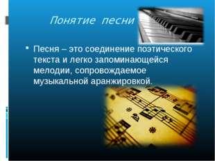 Понятие песни Песня – это соединение поэтического текста и легко запоминающе