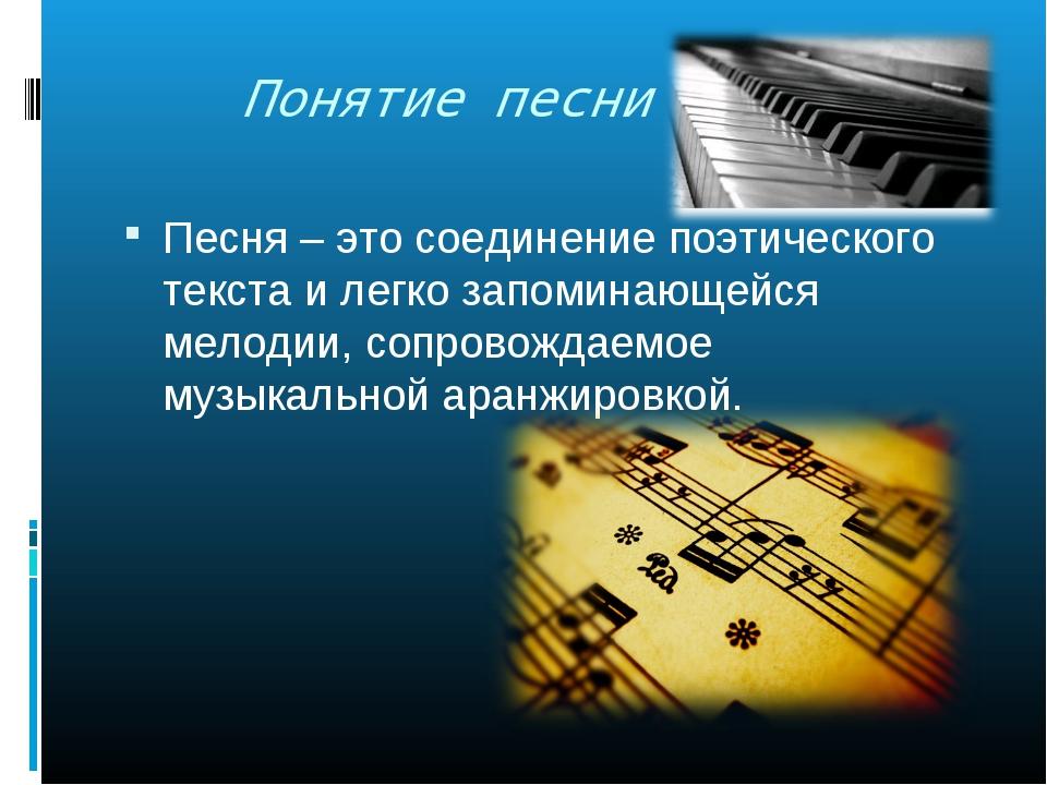 Понятие песни Песня – это соединение поэтического текста и легко запоминающе...