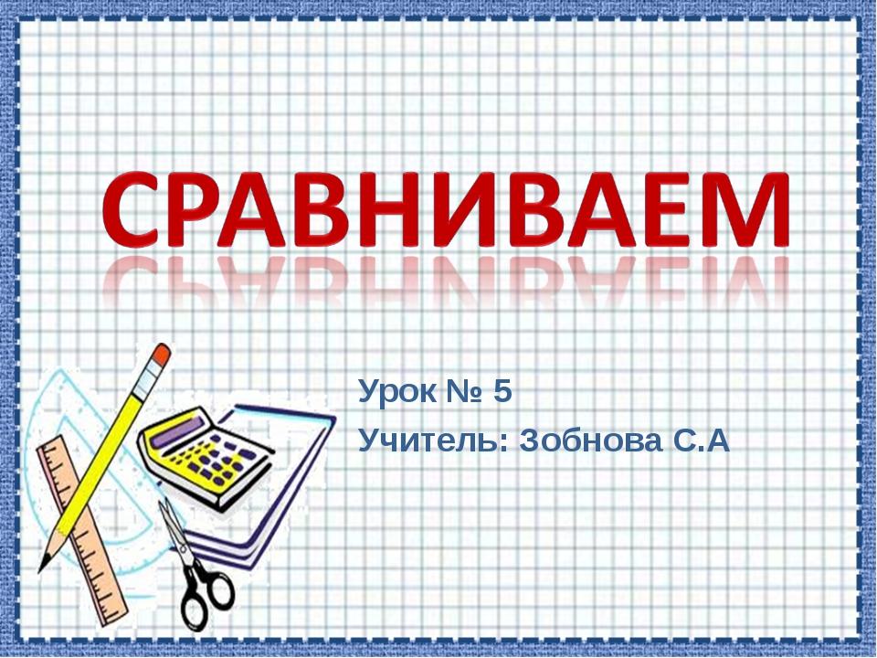Урок № 5 Учитель: Зобнова С.А