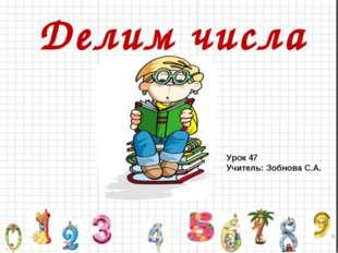 Делим числа Урок 47 Учитель: Зобнова С.А.