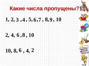 Какие числа пропущены? 1, 2, , , 5, , , 8, , 10 2, 4, , , 10 10, 8, , 4, 3 4