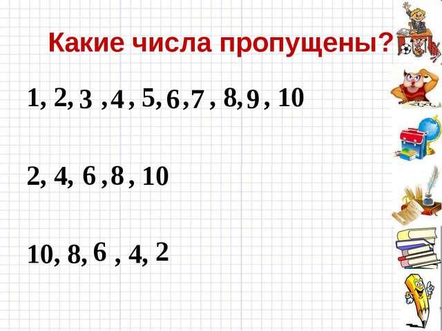 Какие числа пропущены? 1, 2, , , 5, , , 8, , 10 2, 4, , , 10 10, 8, , 4, 3 4...