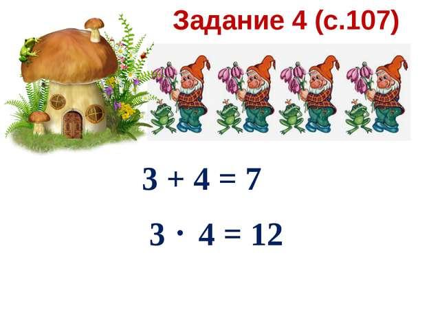 Задание 4 (с.107) 3 + 4 = 7 3 4 = 12 .