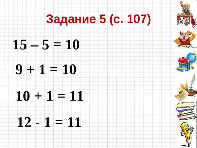 Задание 5 (с. 107) 15 – 5 = 10 9 + 1 = 10 10 + 1 = 11 12 - 1 = 11