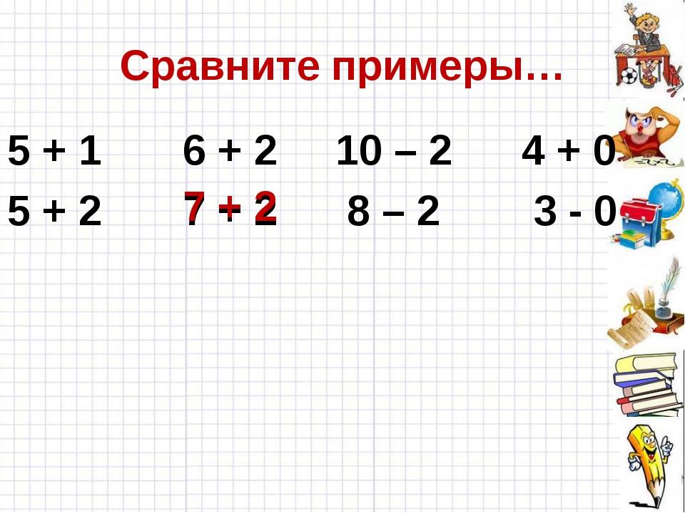 Сравните примеры… 5 + 1 6 + 2 10 – 2 4 + 0 5 + 2 7 + 2 8 – 2 3 - 0 7 + 2