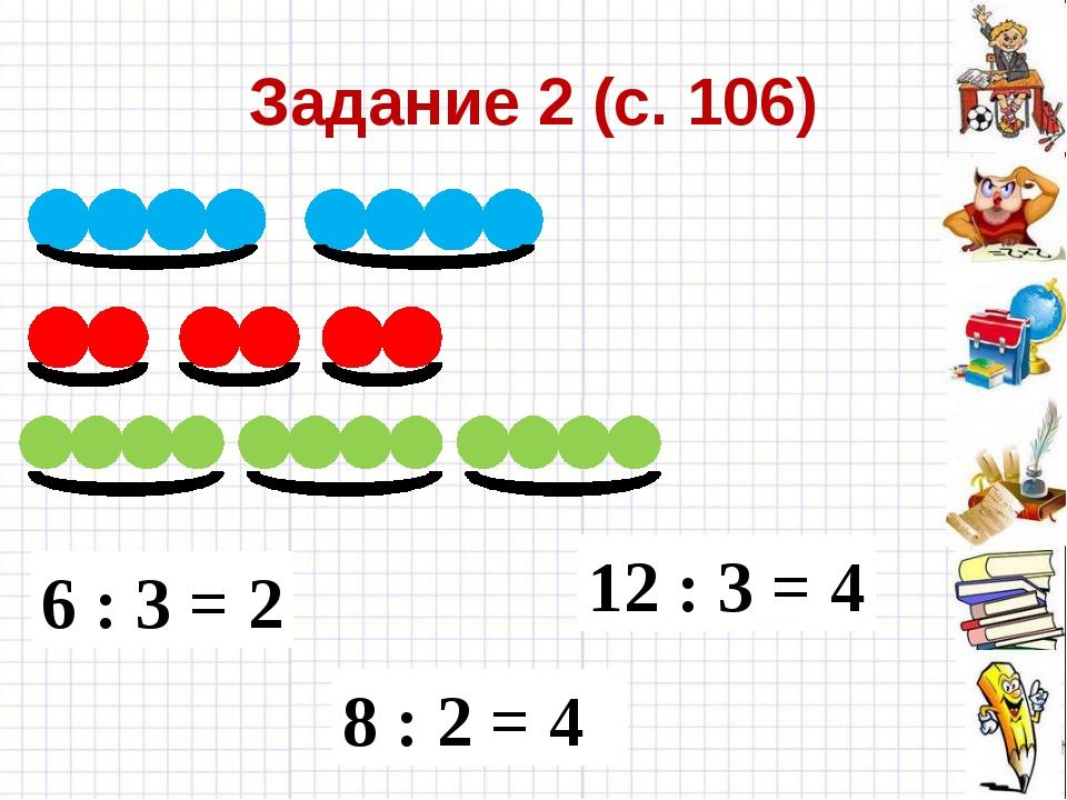Задание 2 (с. 106) 6 : 3 = 2 12 : 3 = 4 8 : 2 = 4