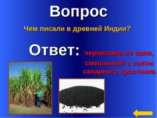 Вопрос Ответ: чернилами из сажи, смешанной с соком сахарного тростника Чем пи