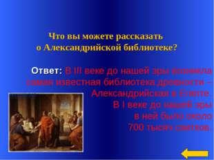 Ответ: В III веке до нашей эры возникла самая известная библиотека древности