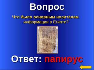 Вопрос Ответ: папирус Что было основным носителем информации в Египте?