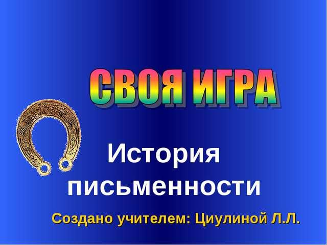 Создано учителем: Циулиной Л.Л. История письменности