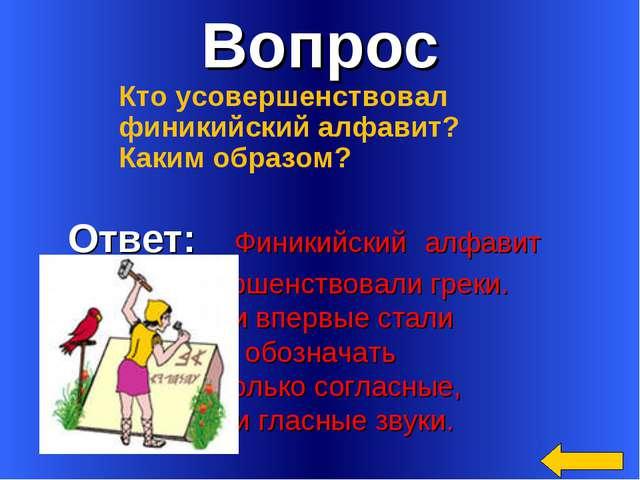 Вопрос Ответ: Финикийский алфавит усовершенствовали греки. Они впервые стали...