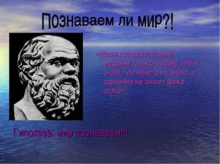 Гипотеза: мир познаваем!!! «Меня прозвали самым мудрым только потому, что я