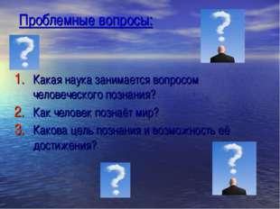 Проблемные вопросы: Какая наука занимается вопросом человеческого познания? К