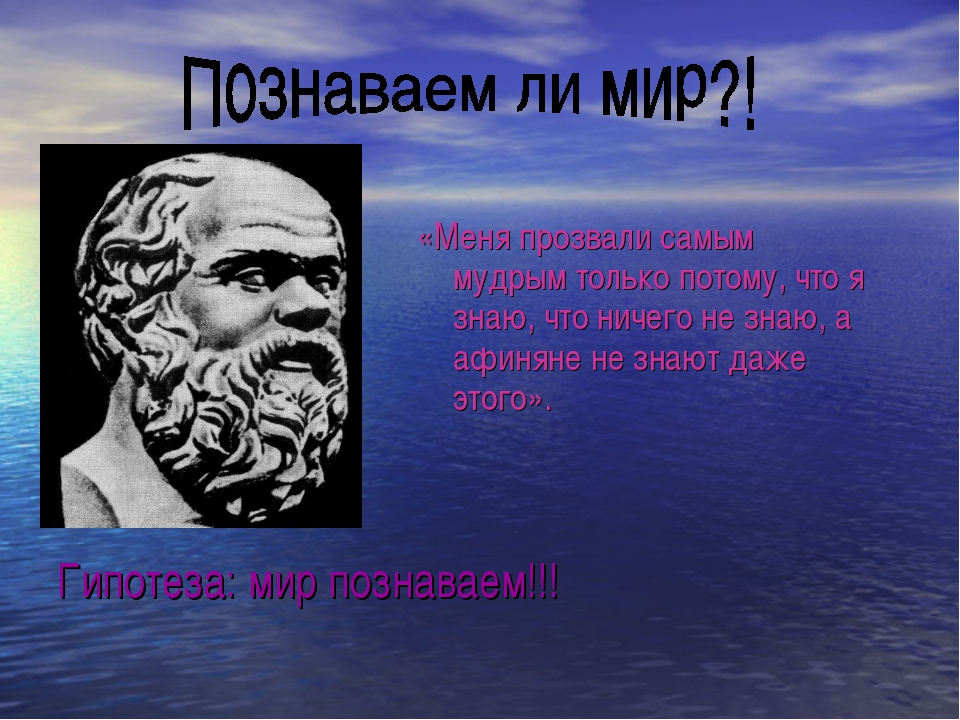 Гипотеза: мир познаваем!!! «Меня прозвали самым мудрым только потому, что я...