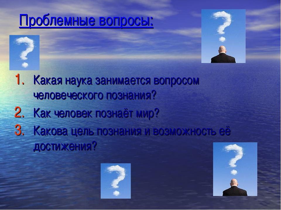 Проблемные вопросы: Какая наука занимается вопросом человеческого познания? К...