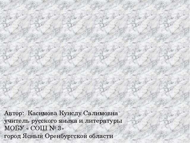 Автор: Касимова Кунслу Салимовна учитель русского языка и литературы МОБУ « С...