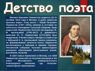 Михаил Юрьевич Лермонтов родился (3) 15 октября 1814 года в Москве, в доме н