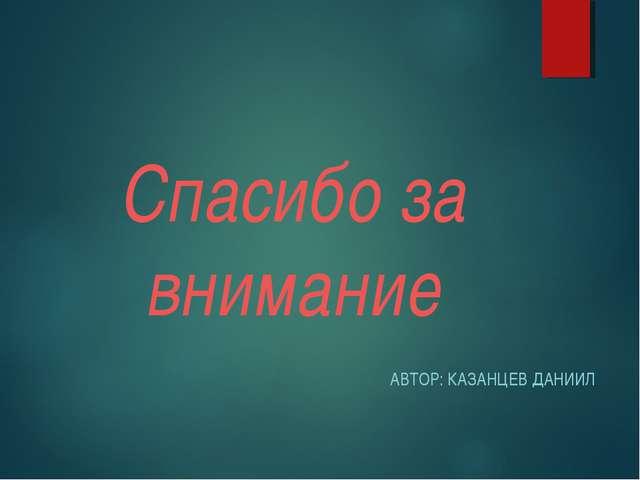Спасибо за внимание АВТОР: КАЗАНЦЕВ ДАНИИЛ