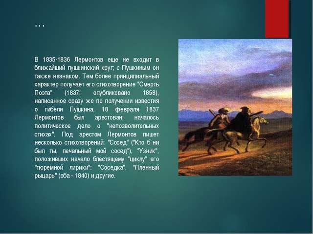 … В 1835-1836 Лермонтов еще не входит в ближайший пушкинский круг; с Пушкиным...