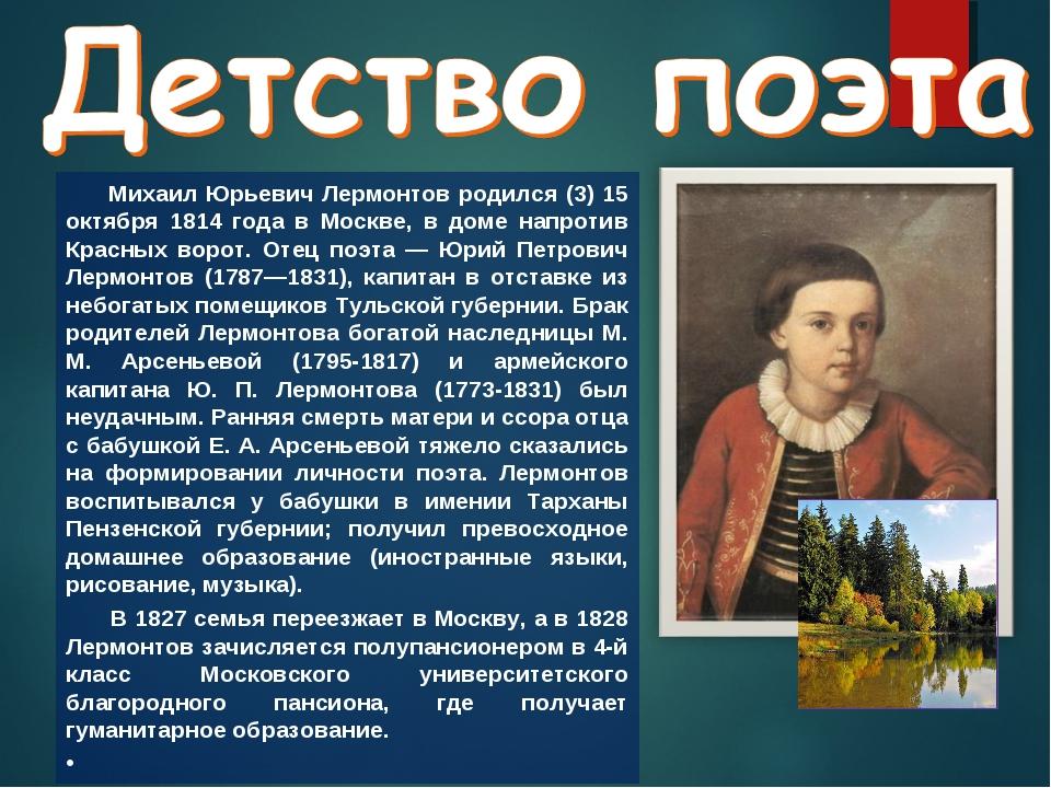 Михаил Юрьевич Лермонтов родился (3) 15 октября 1814 года в Москве, в доме н...