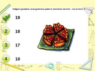 Найдите делимое, если делитель равен 6, неполное частное – 3,и остаток -1. 19