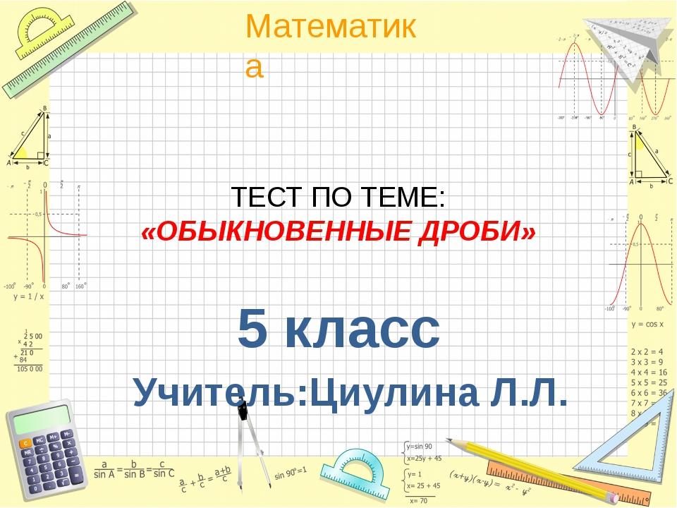 ТЕСТ ПО ТЕМЕ: «ОБЫКНОВЕННЫЕ ДРОБИ» 5 класс Учитель:Циулина Л.Л. Математика