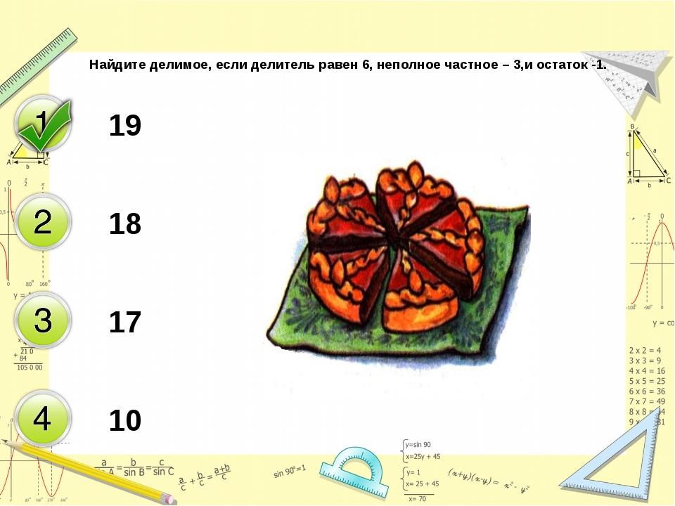 Найдите делимое, если делитель равен 6, неполное частное – 3,и остаток -1. 19...