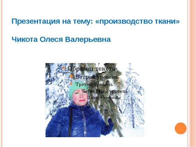 Презентация на тему: «производство ткани» Чикота Олеся Валерьевна