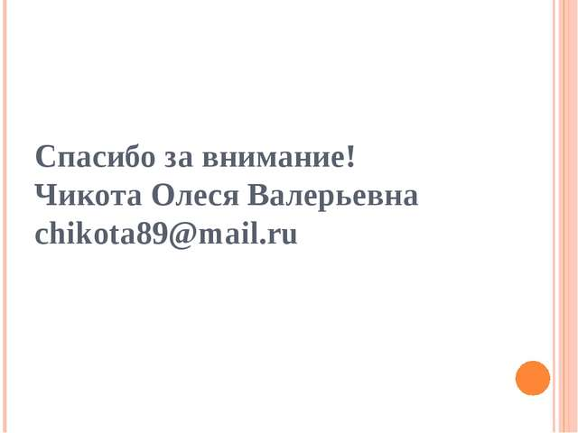 Спасибо за внимание! Чикота Олеся Валерьевна chikota89@mail.ru
