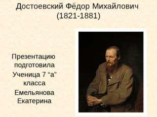"""Достоевский Фёдор Михайлович (1821-1881) Презентацию подготовила Ученица 7 """"а"""