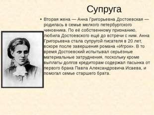 Супруга Вторая жена—Анна Григорьевна Достоевская— родилась в семье мелкого