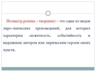 Поэма(гр.poiema - творение) – это один из видов лиро-эпических произведений,