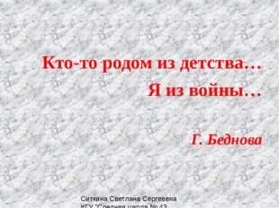 Кто-то родом из детства… Я из войны… Г. Беднова Ситкина Светлана Сергеевна КГ