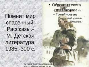 Помнит мир спасенный: Рассказы.- М.-Детская литература, 1985.-300 с. Ситкина