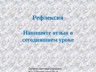 """Рефлексия Напишите отзыв о сегодняшнем уроке Ситкина Светлана Сергеевна КГУ """""""