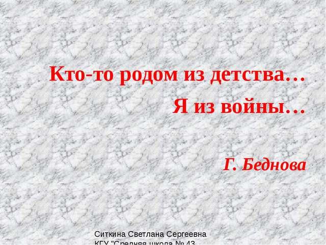 Кто-то родом из детства… Я из войны… Г. Беднова Ситкина Светлана Сергеевна КГ...