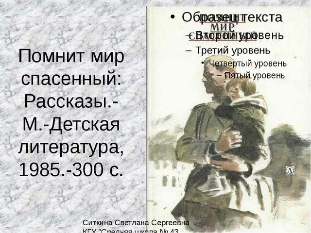 Помнит мир спасенный: Рассказы.- М.-Детская литература, 1985.-300 с. Ситкина...