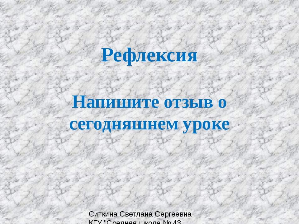 """Рефлексия Напишите отзыв о сегодняшнем уроке Ситкина Светлана Сергеевна КГУ """"..."""