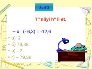 İfadəni hesabla. -2,4× (-2):(-1,6) а) 3 б) -0,3 в) - 3 Г)0,3 Sual 5