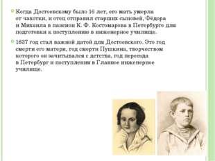 Когда Достоевскому было 16 лет, его мать умерла отчахотки, и отец отправил