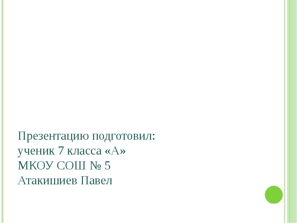 Презентацию подготовил: ученик 7 класса «А» МКОУ СОШ № 5 Атакишиев Павел