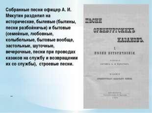 Собранные песни офицер А. И. Мякутин разделил на исторические, былевые (были